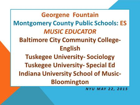 Georgene Fountain Montgomery County Public Schools: ES MUSIC EDUCATOR Baltimore City Community College- English Tuskegee University- Sociology Tuskegee.