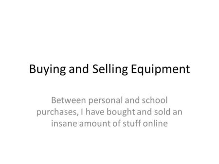 Buying and Selling Equipment Between personal and school purchases, I have bought and sold an insane amount of stuff online.