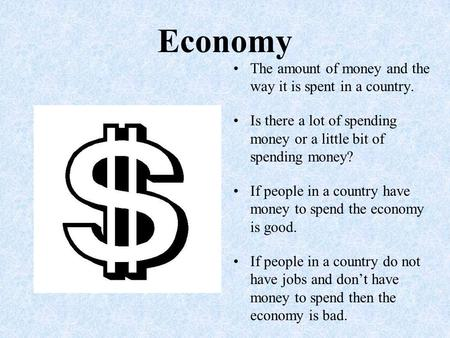 Economy The amount of money and the way it is spent in a country. Is there a lot of spending money or a little bit of spending money? If people in a country.