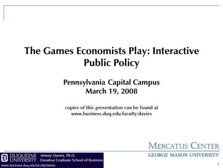 1 The Games Economists Play: Interactive Public Policy Pennsylvania Capital Campus March 19, 2008 copies of this presentation can be found at www.business.duq.edu/faculty/davies.