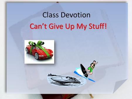 Class Devotion Can't Give Up My Stuff!. Matthew 19:21-24 (NIV) esus answered, If you want to be perfect, go, sell your possessions and give to the poor,