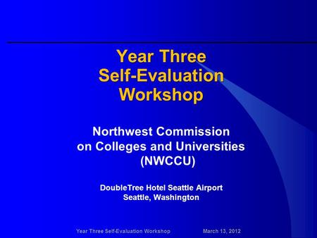 Year Three Self-Evaluation WorkshopMarch 13, 2012 Year Three Self-EvaluationWorkshop Northwest Commission on Colleges and Universities (NWCCU) DoubleTree.
