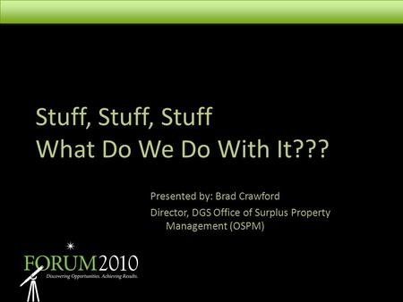 Stuff, Stuff, Stuff What Do We Do With It??? Presented by: Brad Crawford Director, DGS Office of Surplus Property Management (OSPM)