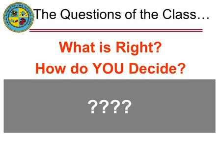 The Questions of the Class… What is Right? How do YOU Decide? ????