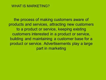 WHAT IS MARKETING? the process of making customers aware of products and services, attracting new customers to a product or service, keeping existing customers.