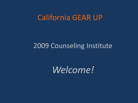 California GEAR UP 2009 Counseling Institute Welcome!