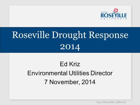 Roseville Drought Response 2014 Ed Kriz Environmental Utilities Director 7 November, 2014.