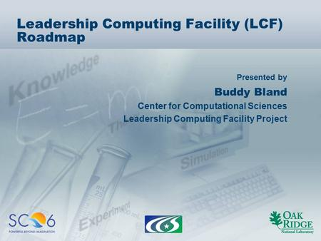 Presented by Leadership Computing Facility (LCF) Roadmap Buddy Bland Center for Computational Sciences Leadership Computing Facility Project.
