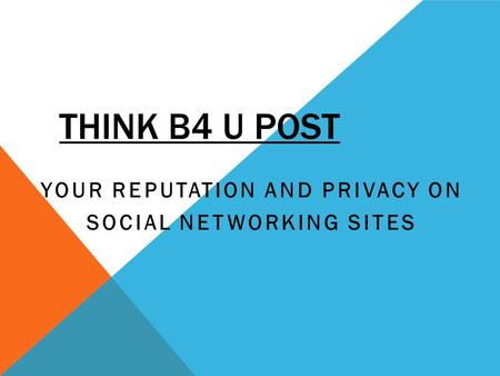 THINK B4 U POST YOUR REPUTATION AND PRIVACY ON SOCIAL NETWORKING SITES.