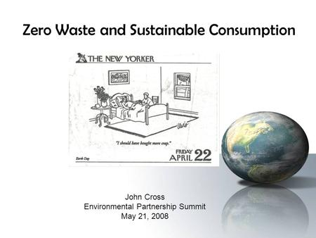 Zero Waste and Sustainable Consumption John Cross Environmental Partnership Summit May 21, 2008.