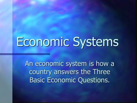 Economic Systems An economic system is how a country answers the Three Basic Economic Questions.