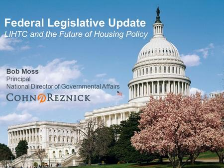 Bob Moss Principal National Director of Governmental Affairs Federal Legislative Update LIHTC and the Future of Housing Policy.