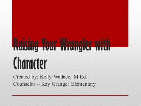 Raising Your Wrangler with Character Created by: Kelly Wallace, M.Ed. Counselor – Kay Granger Elementary.