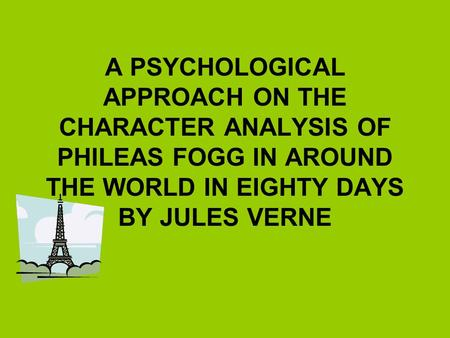 A PSYCHOLOGICAL APPROACH ON THE CHARACTER ANALYSIS OF PHILEAS FOGG IN AROUND THE WORLD IN EIGHTY DAYS BY JULES VERNE.