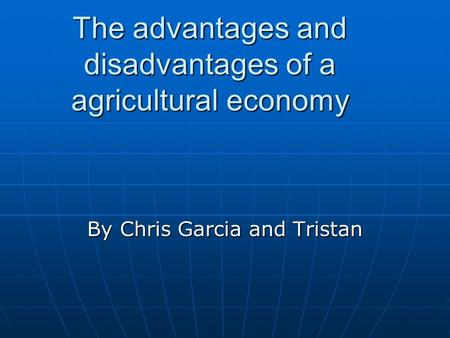 The advantages and disadvantages of a agricultural economy By Chris Garcia and Tristan.