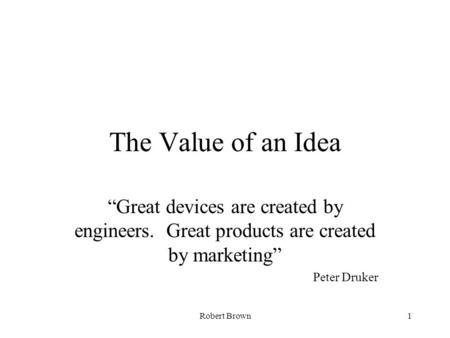 "Robert Brown1 The Value of an Idea ""Great devices are created by engineers. Great products are created by marketing"" Peter Druker."