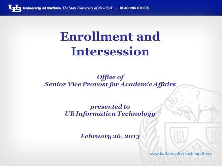 Enrollment and Intersession Office of Senior Vice Provost for Academic Affairs presented to UB Information Technology February 26, 2013.