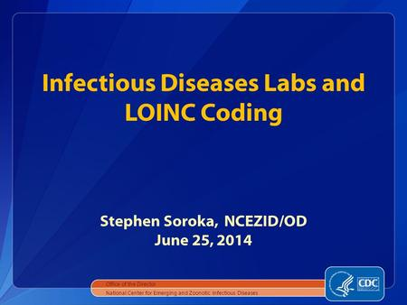 Infectious Diseases Labs and LOINC Coding Stephen Soroka, NCEZID/OD June 25, 2014 Office of the Director National Center for Emerging and Zoonotic Infectious.