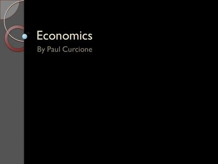 Economics By Paul Curcione. Definition of Economics The study of how people and societies choose to spend their money based on the amount of money they.