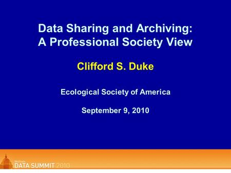 Data Sharing and Archiving: A Professional Society View Clifford S. Duke Ecological Society of America September 9, 2010.