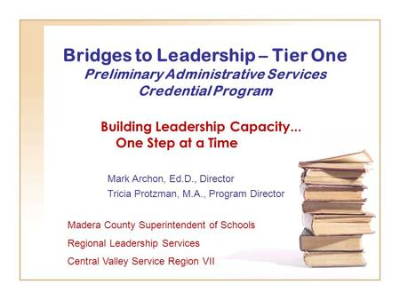 Bridges to Leadership – Tier One Preliminary Administrative Services Credential Program Building Leadership Capacity... One Step at a Time Madera County.