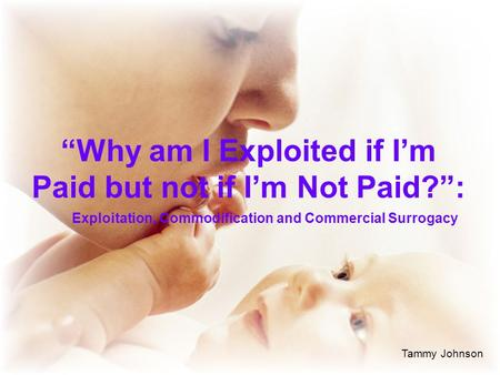 """Why am I Exploited if I'm Paid but not if I'm Not Paid?"": Exploitation, Commodification and Commercial Surrogacy Tammy Johnson."