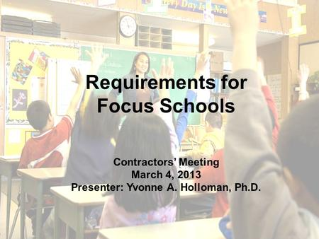 1 Requirements for Focus Schools Contractors' Meeting March 4, 2013 Presenter: Yvonne A. Holloman, Ph.D.