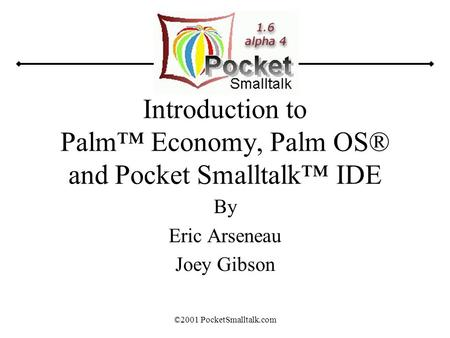 ©2001 PocketSmalltalk.com Introduction <strong>to</strong> Palm™ Economy, Palm OS® and Pocket Smalltalk™ IDE By Eric Arseneau Joey Gibson.