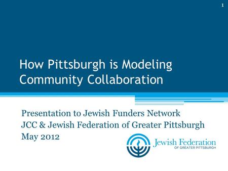 How Pittsburgh is Modeling Community Collaboration Presentation to Jewish Funders Network JCC & Jewish Federation of Greater Pittsburgh May 2012 1.
