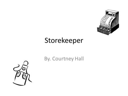Storekeeper By. Courtney Hall. Storekeeper A storekeepers job is to sell goods at a store. A storekeeper make sure they have enough material in stock.