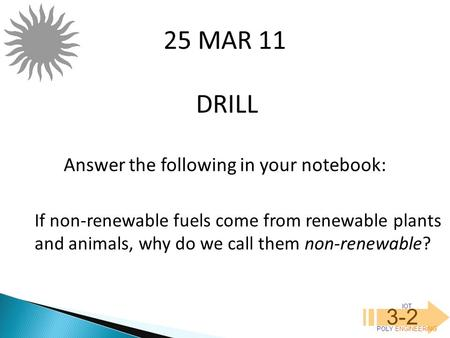 IOT POLY ENGINEERING 3-2 DRILL 25 MAR 11 Answer the following in your notebook: If non-renewable fuels come from renewable plants and animals, why do we.