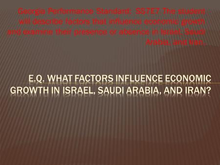 Georgia Performance Standard: SS7E7 The student will describe factors that influence economic growth and examine their presence or absence in Israel, Saudi.
