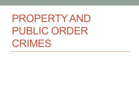 PROPERTY AND PUBLIC ORDER CRIMES. Property Crimes Burglary Arson Larceny-Theft Motor Vehicle Theft.