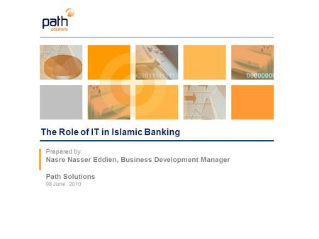 The Role of IT in Islamic Banking Prepared by: Nasre Nasser Eddien, Business Development Manager Path Solutions 08 June, 2010.