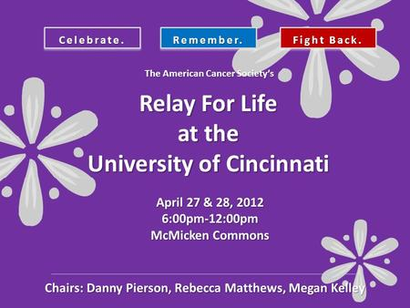 Celebrate.Remember. Fight Back. Relay For Life at the University of Cincinnati April 27 & 28, 2012 6:00pm-12:00pm McMicken Commons The American Cancer.