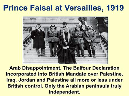 Prince Faisal at Versailles, 1919 Arab Disappointment. The Balfour Declaration incorporated into British Mandate over Palestine. Iraq, Jordan and Palestine.