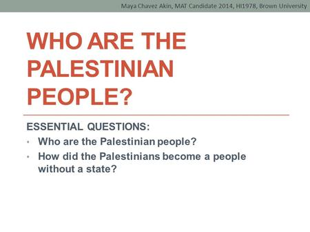 WHO ARE THE PALESTINIAN PEOPLE? ESSENTIAL QUESTIONS: Who are the Palestinian people? How did the Palestinians become a people without a state? Maya Chavez.