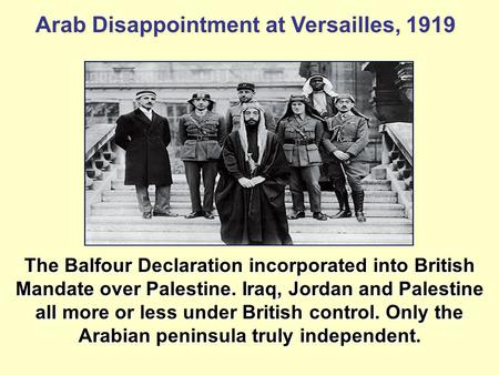 Arab Disappointment at Versailles, 1919 The Balfour Declaration incorporated into British Mandate over Palestine. Iraq, Jordan and Palestine all more or.