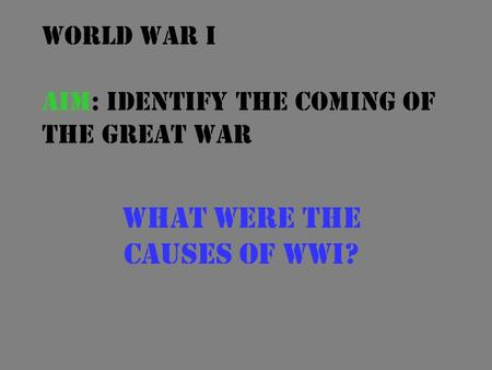 World War I Aim: Identify the coming of the Great War What were the causes of WWI?
