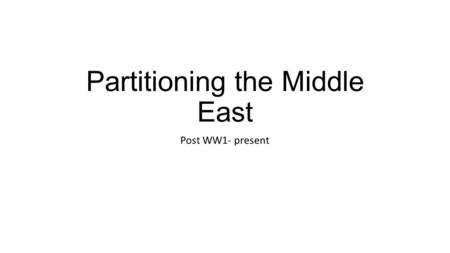 "Partitioning the Middle East Post WW1- present. Pre-WWI: Ottoman Empire  ""Sick Man of Europe""  Sided with Germans/Central Powers in WWI."