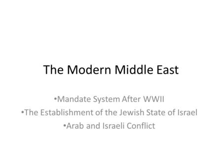 The Modern Middle East Mandate System After WWII The Establishment of the Jewish State of Israel Arab and Israeli Conflict.
