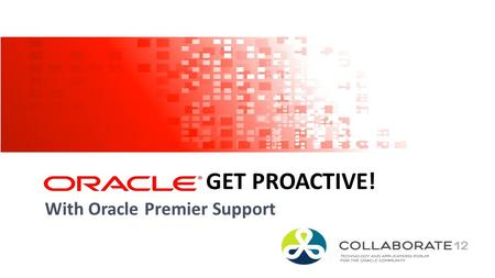 1 Copyright © 2012, Oracle and/or its affiliates. All rights reserved. GET PROACTIVE! With Oracle Premier Support.
