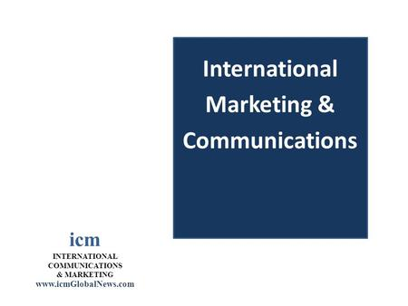 Icm INTERNATIONAL COMMUNICATIONS & MARKETING www.icmGlobalNews.com International Marketing & Communications.