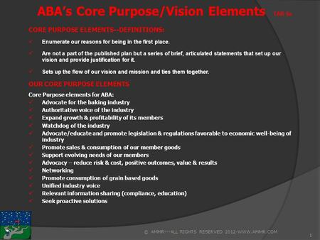 1 ABA's Core Purpose/Vision Elements TAB 4a CORE PURPOSE ELEMENTS--DEFINITIONS: Enumerate our reasons for being in the first place. Are not a part of the.