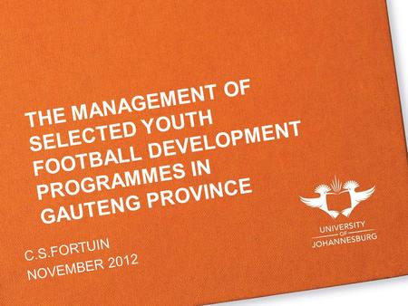 THE MANAGEMENT OF SELECTED YOUTH FOOTBALL DEVELOPMENT PROGRAMMES IN GAUTENG PROVINCE C.S.FORTUIN NOVEMBER 2012.