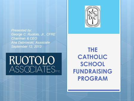 THE CATHOLIC SCHOOL FUNDRAISING PROGRAM Presented by: George C. Ruotolo, Jr., CFRE Chairman & CEO Ana Dabrowski, Associate September 12, 2013.
