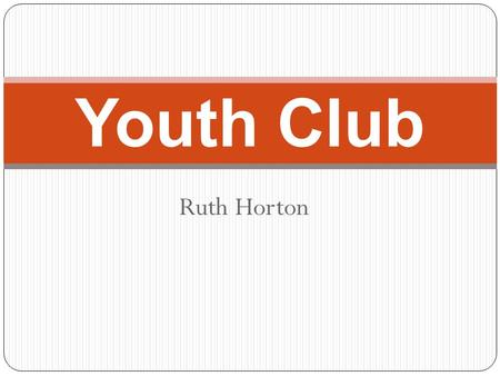 Ruth Horton Youth Club. About my club The club is open Monday-Saturday. Monday- Friday the opening times are 10am-6pm. On Saturdays the opening times.