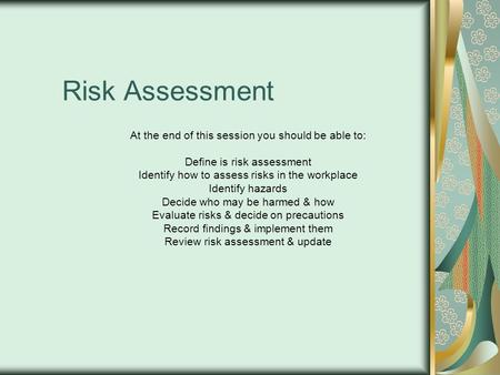 Risk Assessment At the end of this session you should be able to: Define is risk assessment Identify how to assess risks in the workplace Identify hazards.