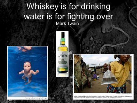 Whiskey is for drinking water is for fighting over 1cm Mark Twain.