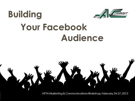 Building Your Facebook Audience 1 APTA Marketing & Communications Workshop, February 24-27, 2013.